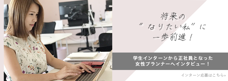 """将来の""""なりたい私""""に一歩前進!学生インターンから正社員となった女性プランナーへインタビュー!インターン応募はこちら"""